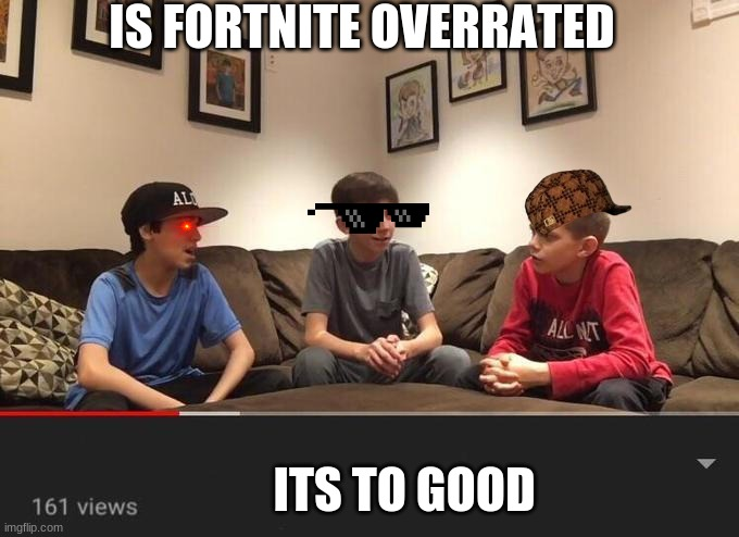 Is Fortnite Actually Overrated? |  IS FORTNITE OVERRATED; ITS TO GOOD | image tagged in is fortnite actually overrated | made w/ Imgflip meme maker