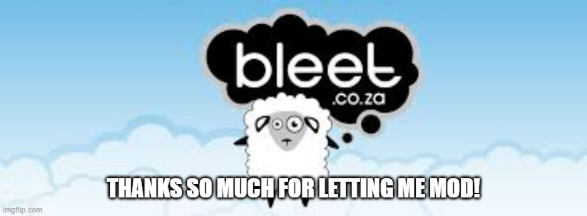bleet 2 |  THANKS SO MUCH FOR LETTING ME MOD! | image tagged in bleet 2 | made w/ Imgflip meme maker