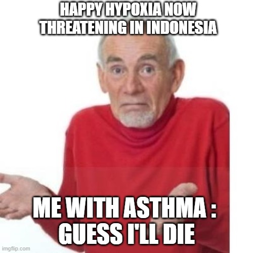 Happy Hypoxia |  HAPPY HYPOXIA NOW THREATENING IN INDONESIA; ME WITH ASTHMA :  GUESS I'LL DIE | image tagged in i guess ill die,asthma,covid-19 | made w/ Imgflip meme maker