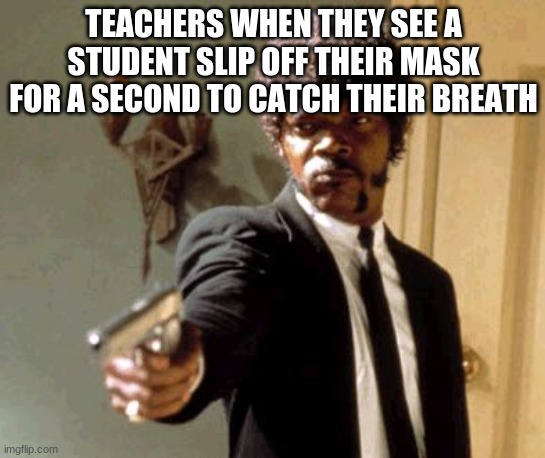 Say That Again I Dare You Meme |  TEACHERS WHEN THEY SEE A STUDENT SLIP OFF THEIR MASK FOR A SECOND TO CATCH THEIR BREATH | image tagged in memes,say that again i dare you | made w/ Imgflip meme maker
