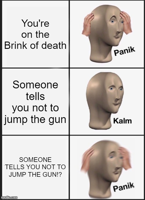Meme Man, Don't give up |  You're on the Brink of death; Someone tells you not to jump the gun; SOMEONE TELLS YOU NOT TO JUMP THE GUN!? | image tagged in memes,panik kalm panik | made w/ Imgflip meme maker