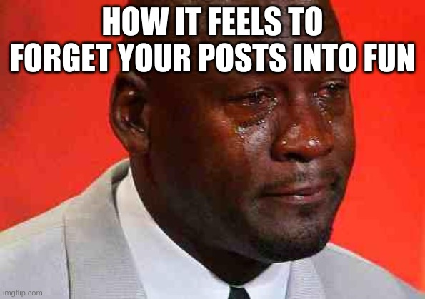 almost forgot today |  HOW IT FEELS TO FORGET YOUR POSTS INTO FUN | image tagged in crying michael jordan,funny,funny memes,memes,ship-shap,upvote if you agree | made w/ Imgflip meme maker