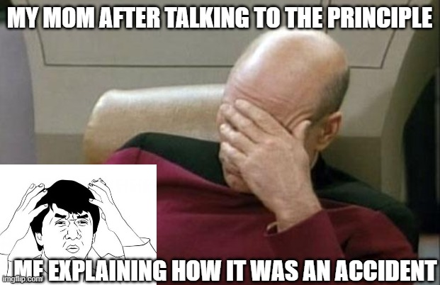 Captain Picard Facepalm Meme |  MY MOM AFTER TALKING TO THE PRINCIPLE; ME EXPLAINING HOW IT WAS AN ACCIDENT | image tagged in memes,captain picard facepalm | made w/ Imgflip meme maker