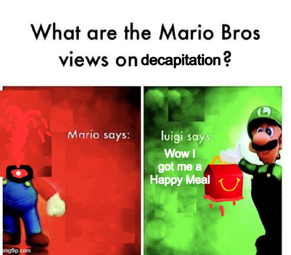 holy f*ck |  decapitation; Wow I got me a Happy Meal | image tagged in memes,mario bros views,funny,happy meal,mcdonalds,pie charts | made w/ Imgflip meme maker