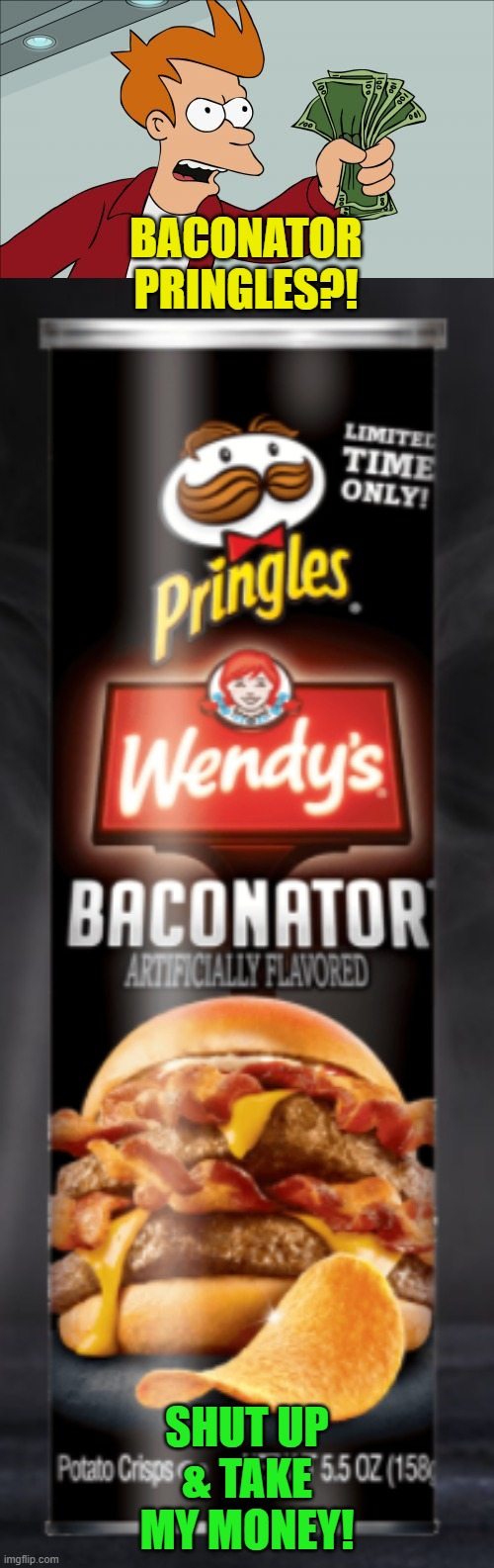 Nom nom! |  BACONATOR PRINGLES?! SHUT UP & TAKE MY MONEY! | image tagged in shut up and take my money fry,pringles,wendy's | made w/ Imgflip meme maker