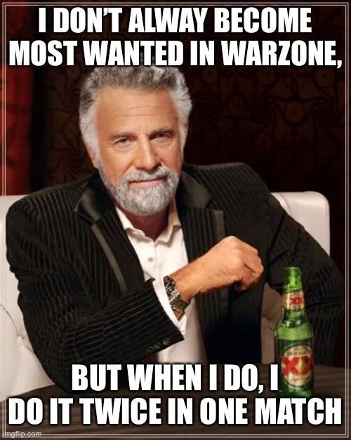The Most Interesting Man In The World |  I DON'T ALWAY BECOME MOST WANTED IN WARZONE, BUT WHEN I DO, I DO IT TWICE IN ONE MATCH | image tagged in memes,the most interesting man in the world | made w/ Imgflip meme maker