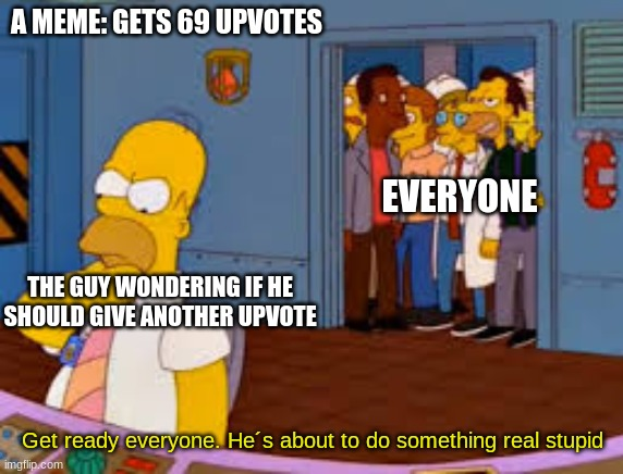 69. Nice |  A MEME: GETS 69 UPVOTES; EVERYONE; THE GUY WONDERING IF HE SHOULD GIVE ANOTHER UPVOTE; Get ready everyone. He´s about to do something real stupid | image tagged in 69,nice,simpsons,stupid | made w/ Imgflip meme maker