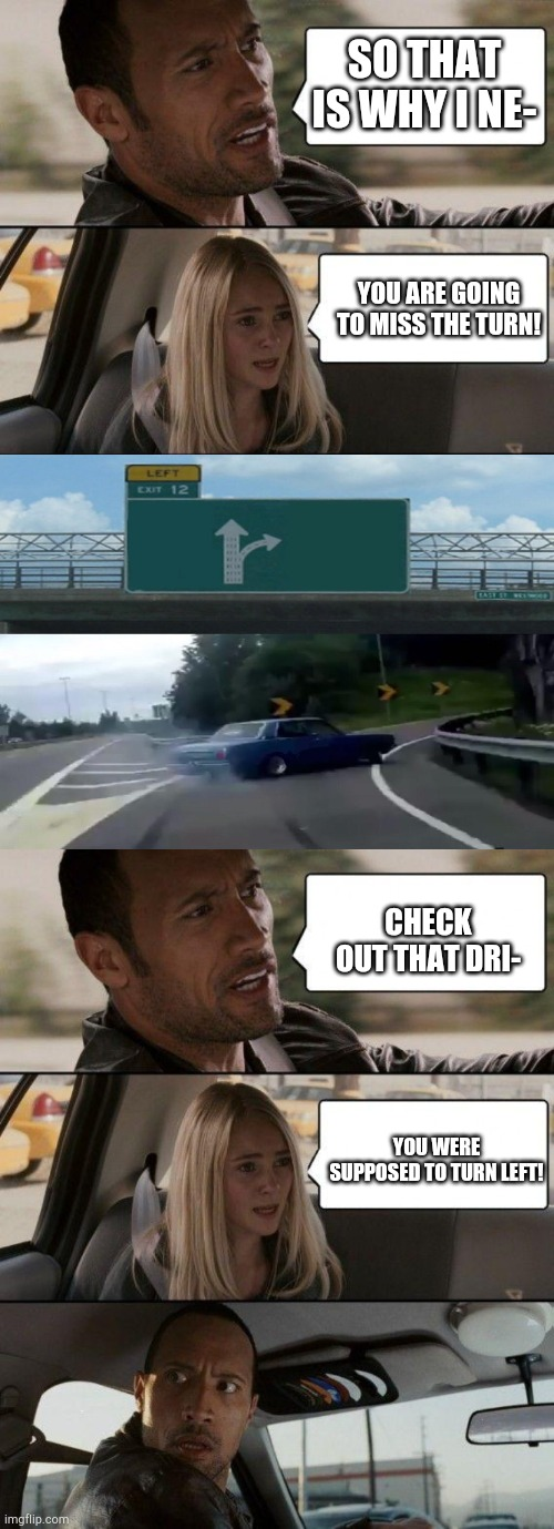 Check out that drift! |  SO THAT IS WHY I NE-; YOU ARE GOING TO MISS THE TURN! CHECK OUT THAT DRI-; YOU WERE SUPPOSED TO TURN LEFT! | image tagged in memes,the rock driving,you dense motherf,funny | made w/ Imgflip meme maker