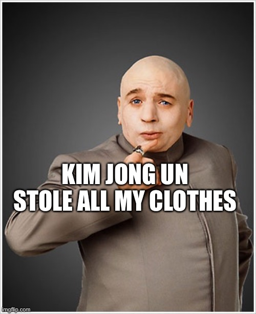 Naked Dr. Evil |  KIM JONG UN STOLE ALL MY CLOTHES | image tagged in memes,dr evil | made w/ Imgflip meme maker
