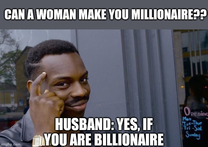 Lol memes |  CAN A WOMAN MAKE YOU MILLIONAIRE?? HUSBAND: YES, IF YOU ARE BILLIONAIRE | image tagged in angry fighting married couple husband  wife,battered husband | made w/ Imgflip meme maker