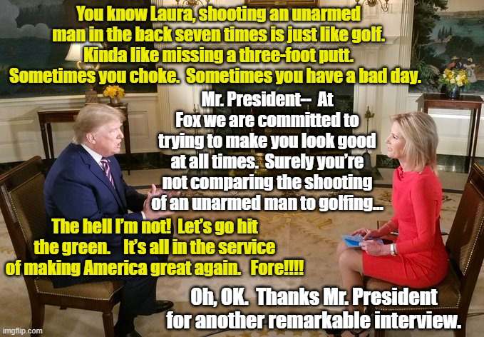 Trump- Fox News Interview |  You know Laura, shooting an unarmed man in the back seven times is just like golf.  Kinda like missing a three-foot putt.  Sometimes you choke.  Sometimes you have a bad day. Mr. President--  At Fox we are committed to trying to make you look good at all times.  Surely you're not comparing the shooting of an unarmed man to golfing…; The hell I'm not!  Let's go hit the green.    It's all in the service of making America great again.   Fore!!!! Oh, OK.  Thanks Mr. President for another remarkable interview. | image tagged in fox news,trump,donald trump approves,right wing,maga,trump 2020 | made w/ Imgflip meme maker