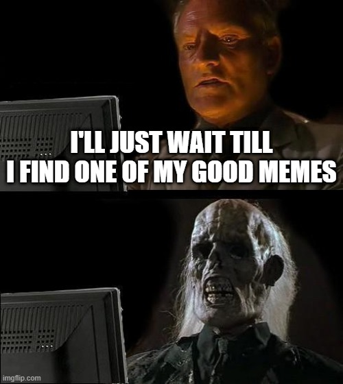 I'll Just Wait Here Meme |  I'LL JUST WAIT TILL I FIND ONE OF MY GOOD MEMES | image tagged in memes,i'll just wait here | made w/ Imgflip meme maker