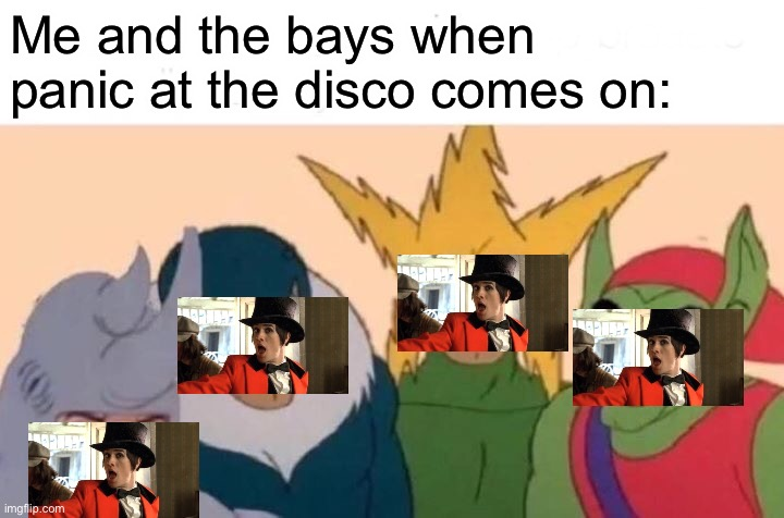 Me And The Boys |  Me and the bays when panic at the disco comes on: | image tagged in memes,me and the boys,panic at the disco | made w/ Imgflip meme maker