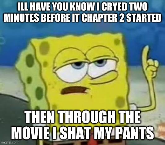 I'll Have You Know Spongebob |  ILL HAVE YOU KNOW I CRYED TWO MINUTES BEFORE IT CHAPTER 2 STARTED; THEN THROUGH THE MOVIE I SHAT MY PANTS | image tagged in memes,i'll have you know spongebob | made w/ Imgflip meme maker