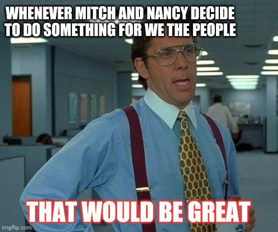 That Would Be Great Meme |  WHENEVER MITCH AND NANCY DECIDE TO DO SOMETHING FOR WE THE PEOPLE; THAT WOULD BE GREAT | image tagged in memes,that would be great | made w/ Imgflip meme maker