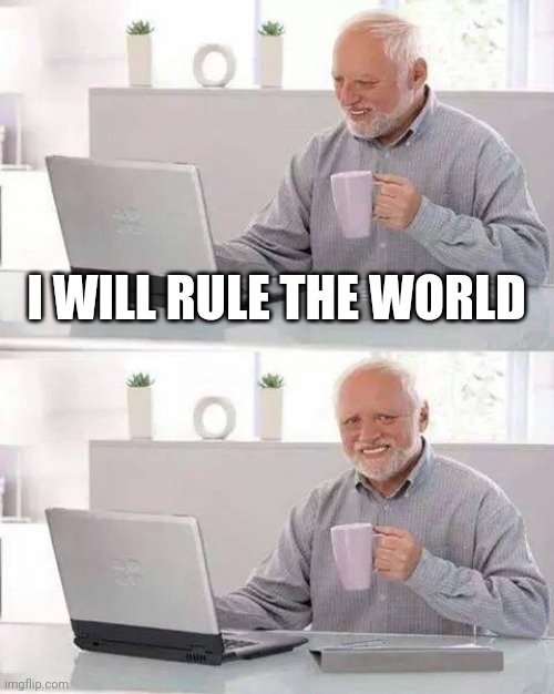 Hide the Pain Harold |  I WILL RULE THE WORLD | image tagged in memes,hide the pain harold | made w/ Imgflip meme maker