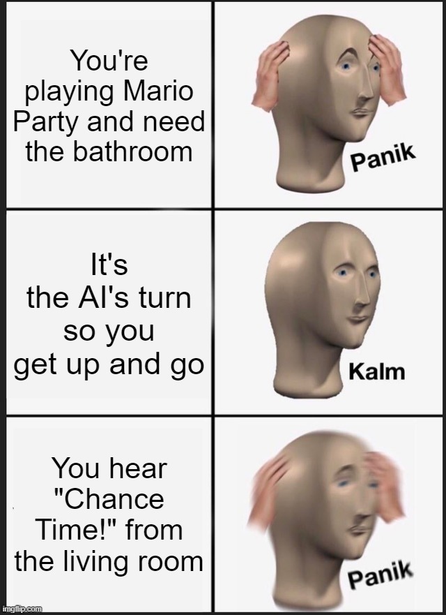 "Panik Kalm Panik Meme |  You're playing Mario Party and need the bathroom; It's the AI's turn so you get up and go; You hear ""Chance Time!"" from the living room 