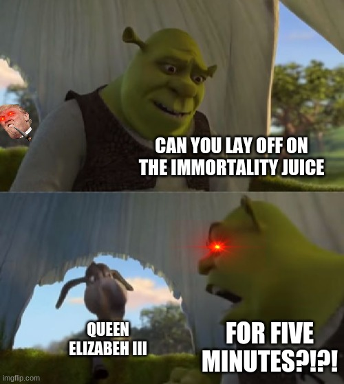 Could you not ___ for 5 MINUTES |  CAN YOU LAY OFF ON THE IMMORTALITY JUICE; QUEEN ELIZABEH III; FOR FIVE MINUTES?!?! | image tagged in could you not ___ for 5 minutes | made w/ Imgflip meme maker