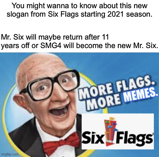 More Flags. More Memes. |  You might wanna to know about this new slogan from Six Flags starting 2021 season. Mr. Six will maybe return after 11 years off or SMG4 will become the new Mr. Six. | image tagged in more flags more memes,six flags,slogan,six flags man | made w/ Imgflip meme maker