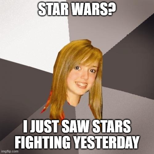 War thats of stars |  STAR WARS? I JUST SAW STARS FIGHTING YESTERDAY | image tagged in memes,musically oblivious 8th grader,star wars,stars,funny,stop reading the tags | made w/ Imgflip meme maker