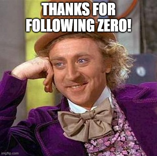 thx |  THANKS FOR FOLLOWING ZERO! | image tagged in memes,creepy condescending wonka | made w/ Imgflip meme maker