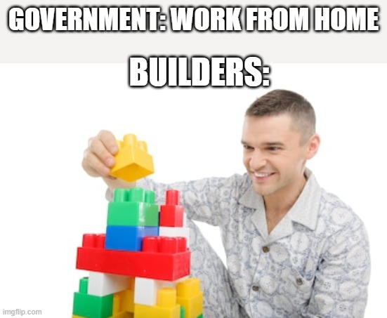 lol |  GOVERNMENT: WORK FROM HOME; BUILDERS: | image tagged in bad joke | made w/ Imgflip meme maker