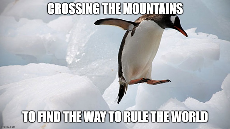 CROSSING THE MOUNTAINS; TO FIND THE WAY TO RULE THE WORLD | made w/ Imgflip meme maker