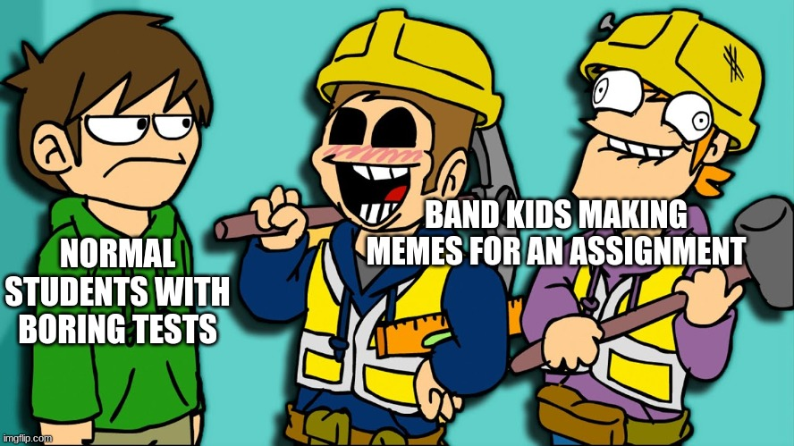 Eddsworld Band Meme |  BAND KIDS MAKING MEMES FOR AN ASSIGNMENT; NORMAL STUDENTS WITH BORING TESTS | image tagged in eddsworld,bandmemes,band | made w/ Imgflip meme maker