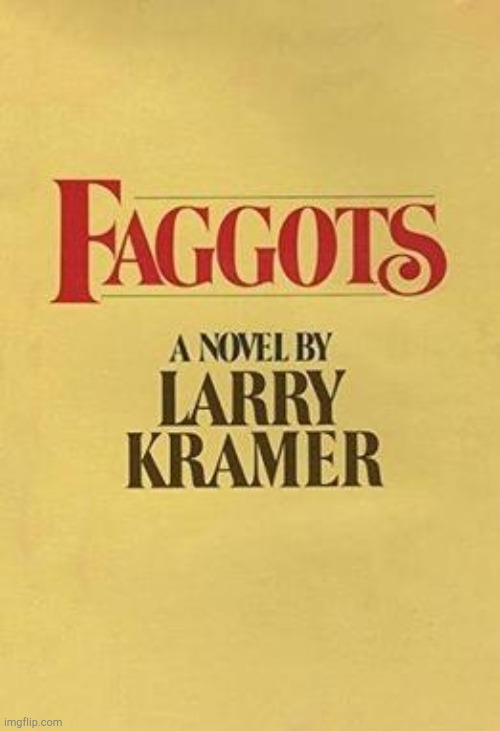 Faggots by Larry Kramer | image tagged in faggots by larry kramer | made w/ Imgflip meme maker
