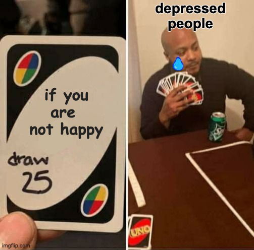 hello darkness, my old friend |  depressed people; if you are  not happy | image tagged in memes,uno draw 25 cards,depression,sad,tears,crying | made w/ Imgflip meme maker
