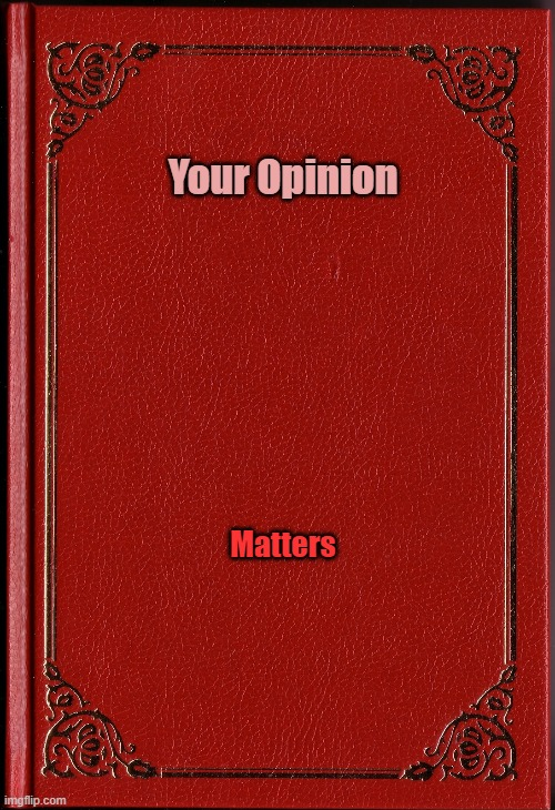 Book Name |  Your Opinion; Matters | image tagged in blank book | made w/ Imgflip meme maker