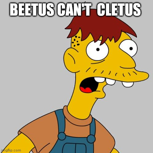 cletus | BEETUS CAN'T  CLETUS | image tagged in cletus | made w/ Imgflip meme maker
