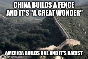 "CHINA BUILDS A FENCE AND IT'S ""A GREAT WONDER"" AMERICA BUILDS ONE AND IT'S RACIST 