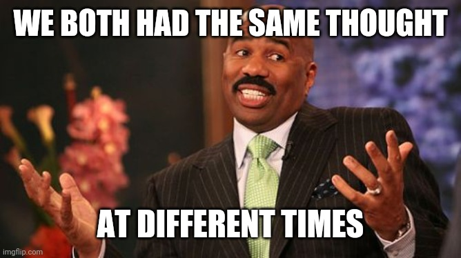 Steve Harvey Meme | WE BOTH HAD THE SAME THOUGHT AT DIFFERENT TIMES | image tagged in memes,steve harvey | made w/ Imgflip meme maker