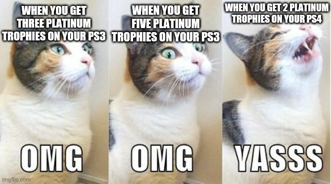 WHEN YOU GET 2 PLATINUM TROPHIES ON YOUR PS4; WHEN YOU GET FIVE PLATINUM TROPHIES ON YOUR PS3; WHEN YOU GET THREE PLATINUM TROPHIES ON YOUR PS3 | image tagged in omg cat,yasss,memes,playstation,gaming,so true | made w/ Imgflip meme maker