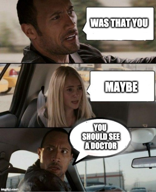 Fart on the roade |  WAS THAT YOU; MAYBE; YOU  SHOULD SEE A DOCTOR | image tagged in the rock car,rock,fry,meme,funny,unvote | made w/ Imgflip meme maker