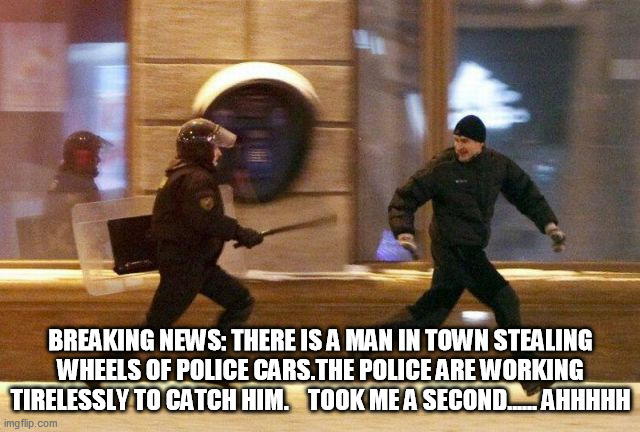 Police are working Tire-Less-ly..... |  BREAKING NEWS: THERE IS A MAN IN TOWN STEALING WHEELS OF POLICE CARS.THE POLICE ARE WORKING TIRELESSLY TO CATCH HIM.    TOOK ME A SECOND...... AHHHHH | image tagged in police chasing guy,cops,robbers,running,legalize weed,harry potter | made w/ Imgflip meme maker