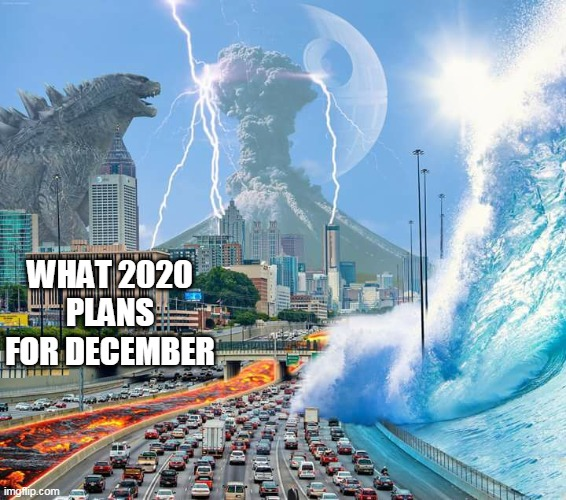 December 2020 be like |  WHAT 2020 PLANS FOR DECEMBER | image tagged in 2020,apocalypse,godzilla,funny memes | made w/ Imgflip meme maker