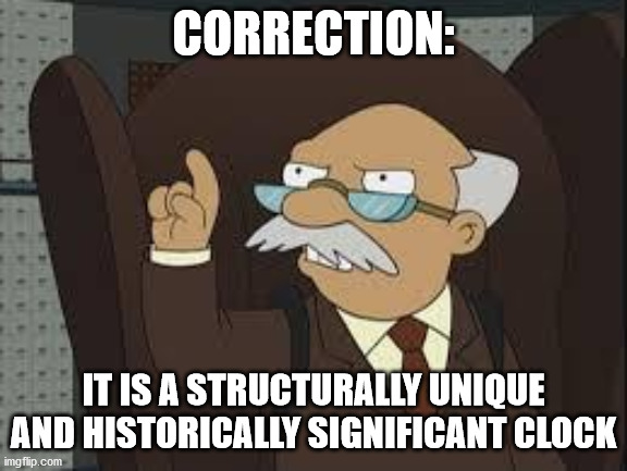 Technically Correct | CORRECTION: IT IS A STRUCTURALLY UNIQUE AND HISTORICALLY SIGNIFICANT CLOCK | image tagged in technically correct | made w/ Imgflip meme maker