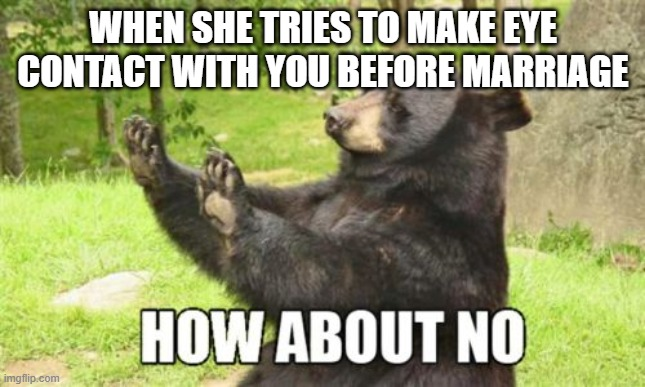 How About No Bear |  WHEN SHE TRIES TO MAKE EYE CONTACT WITH YOU BEFORE MARRIAGE | image tagged in memes,how about no bear | made w/ Imgflip meme maker
