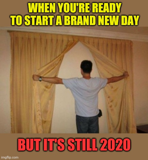 From the window... |  WHEN YOU'RE READY TO START A BRAND NEW DAY; BUT IT'S STILL 2020 | image tagged in window,wall,2020,memes | made w/ Imgflip meme maker