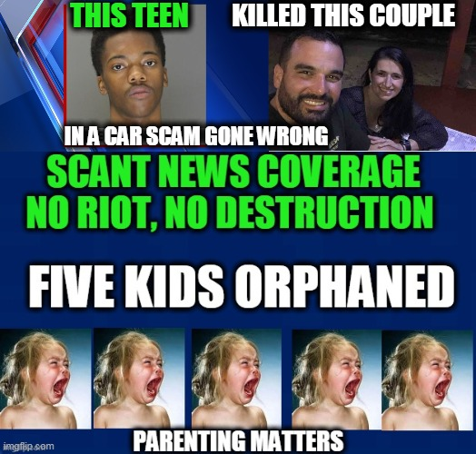 Teach Your Children Well |  THIS TEEN; KILLED THIS COUPLE; IN A CAR SCAM GONE WRONG | image tagged in politics,political meme,crime,armed robbery,all lives matter | made w/ Imgflip meme maker