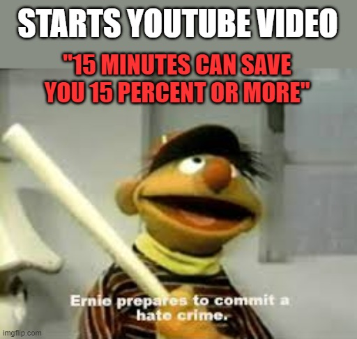"You can only hear it so many times |  STARTS YOUTUBE VIDEO; ""15 MINUTES CAN SAVE YOU 15 PERCENT OR MORE"" 