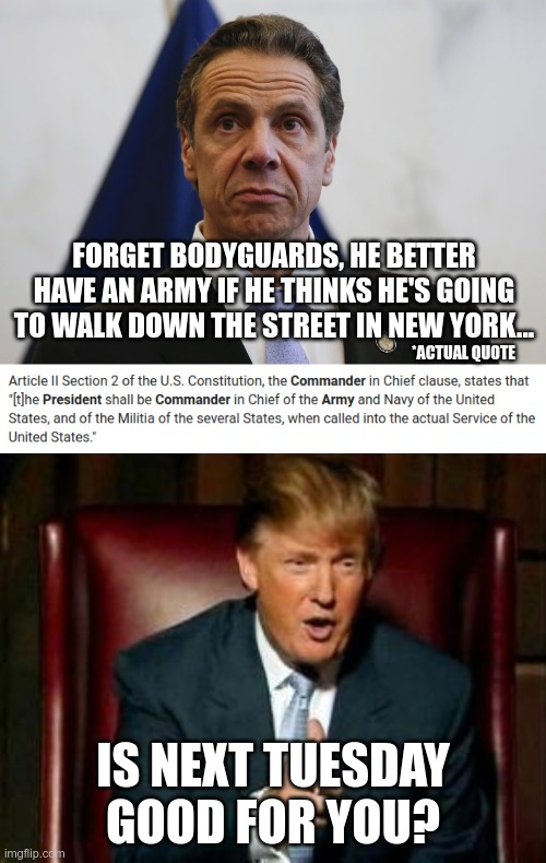 Is Cuomo naturally this stupid, or does he practice? |  FORGET BODYGUARDS, HE BETTER HAVE AN ARMY IF HE THINKS HE'S GOING TO WALK DOWN THE STREET IN NEW YORK... *ACTUAL QUOTE; IS NEXT TUESDAY GOOD FOR YOU? | image tagged in donald trump,andrew cuomo | made w/ Imgflip meme maker