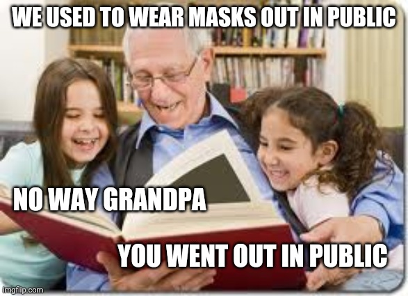 Storytelling Grandpa |  WE USED TO WEAR MASKS OUT IN PUBLIC; NO WAY GRANDPA; YOU WENT OUT IN PUBLIC | image tagged in memes,storytelling grandpa | made w/ Imgflip meme maker