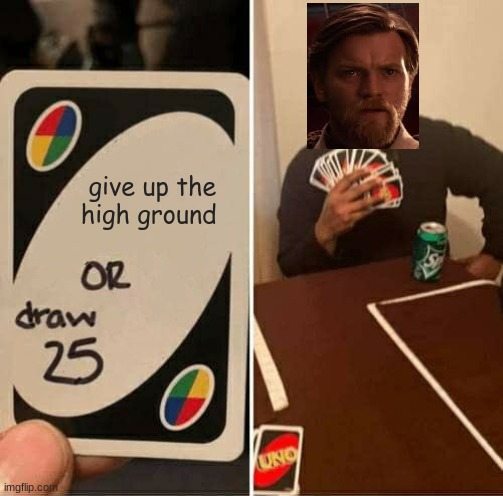 it's over Anakin i have the high ground |  give up the high ground | image tagged in memes,uno draw 25 cards | made w/ Imgflip meme maker