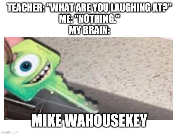 "Mike Wahousekey |  TEACHER: ""WHAT ARE YOU LAUGHING AT?"" ME: ""NOTHING."" MY BRAIN:; MIKE WAHOUSEKEY 