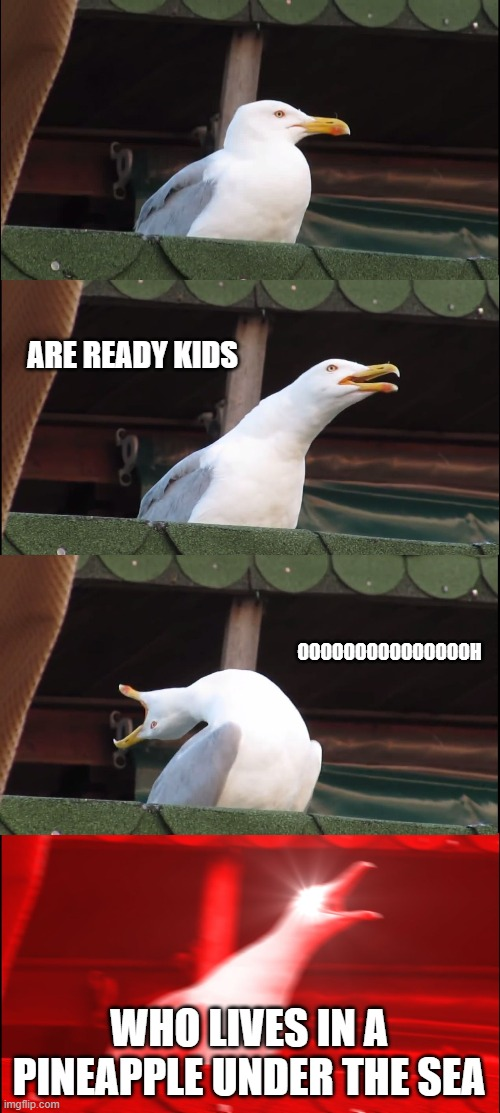 ayeaye kaptin |  ARE READY KIDS; OOOOOOOOOOOOOOOH; WHO LIVES IN A PINEAPPLE UNDER THE SEA | image tagged in memes,inhaling seagull | made w/ Imgflip meme maker