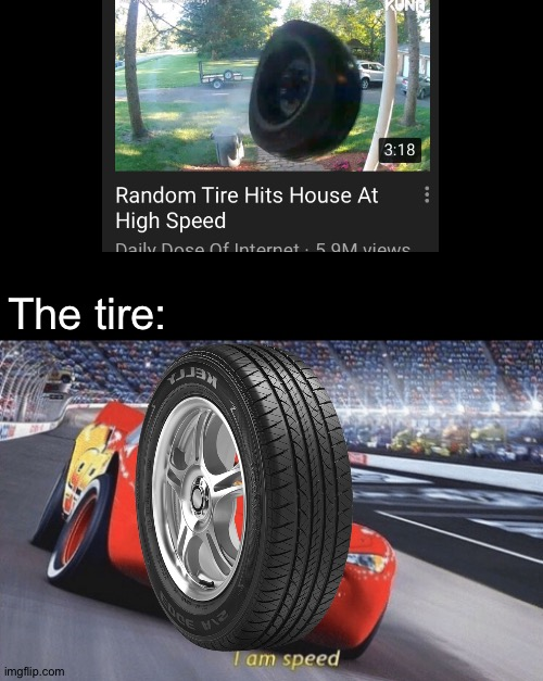 How fast do you think it hit the house? |  The tire: | image tagged in i am speed,memes,funny,lightning mcqueen,tire,speed | made w/ Imgflip meme maker