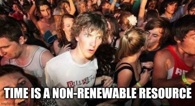 Get Muh Pickaxe, I'm Time Mining |  TIME IS A NON-RENEWABLE RESOURCE | image tagged in memes,sudden clarity clarence | made w/ Imgflip meme maker
